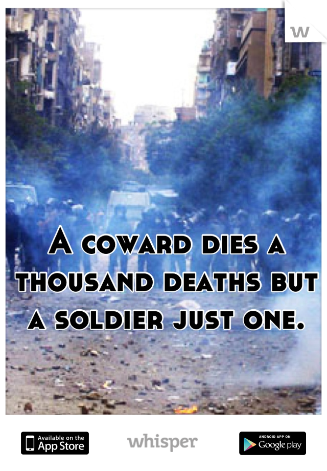 A coward dies a thousand deaths but a soldier just one.