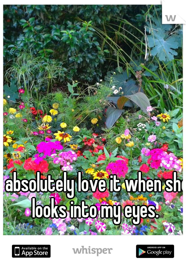 I absolutely love it when she looks into my eyes.