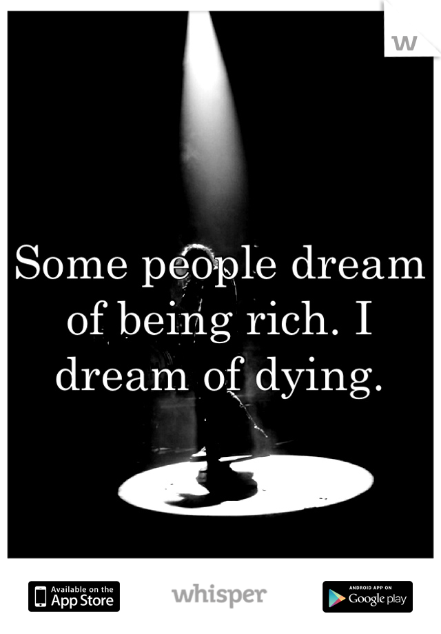 Some people dream of being rich. I dream of dying.