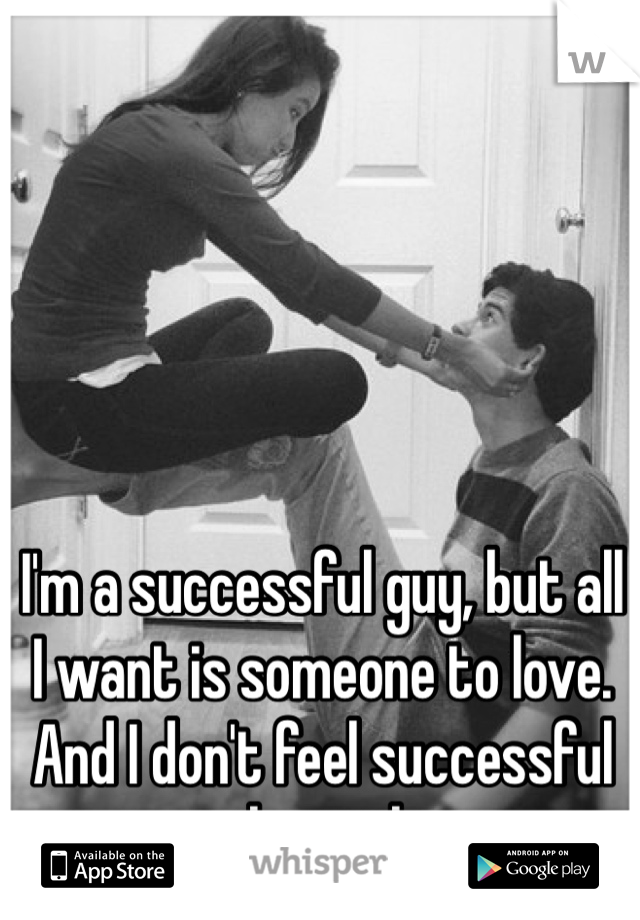 I'm a successful guy, but all I want is someone to love. And I don't feel successful without that.