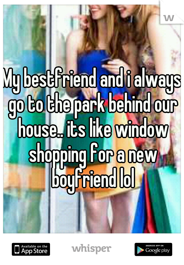 My bestfriend and i always go to the park behind our house.. its like window shopping for a new boyfriend lol