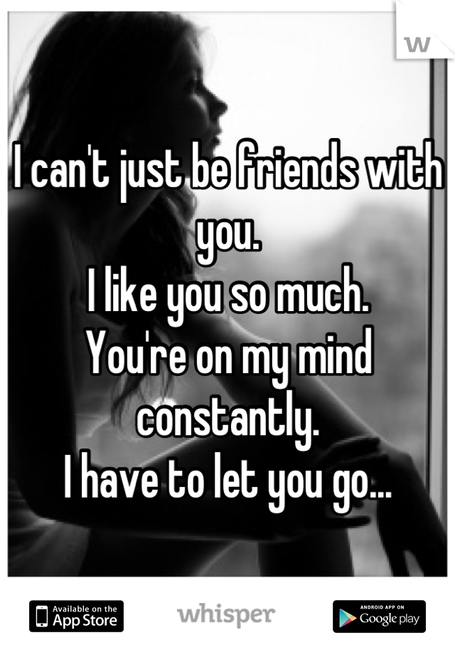 I can't just be friends with you. I like you so much. You're on my mind constantly. I have to let you go...