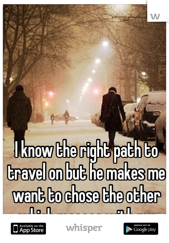 I know the right path to travel on but he makes me want to chose the other which messes with my future..