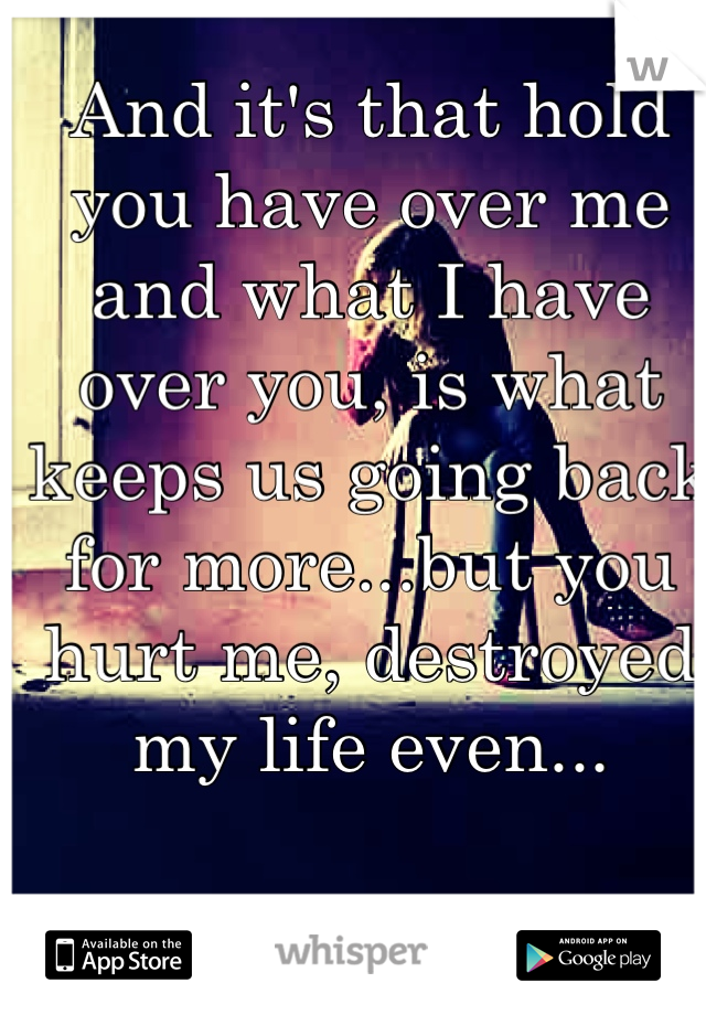 And it's that hold you have over me and what I have over you, is what keeps us going back for more...but you hurt me, destroyed my life even...