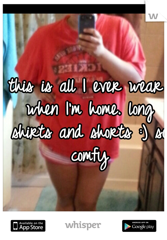 this is all I ever wear when I'm home. long shirts and shorts :) so comfy