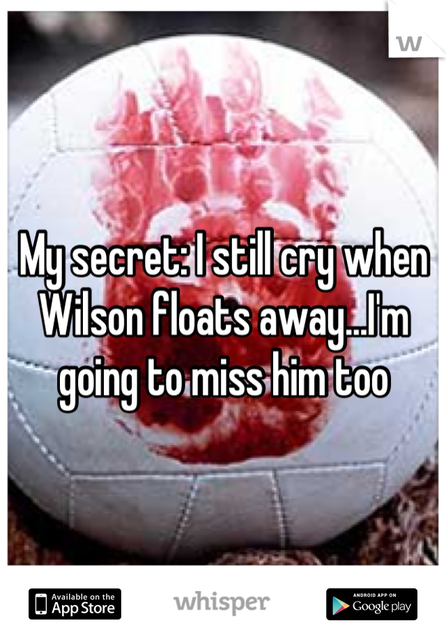 My secret: I still cry when Wilson floats away...I'm going to miss him too