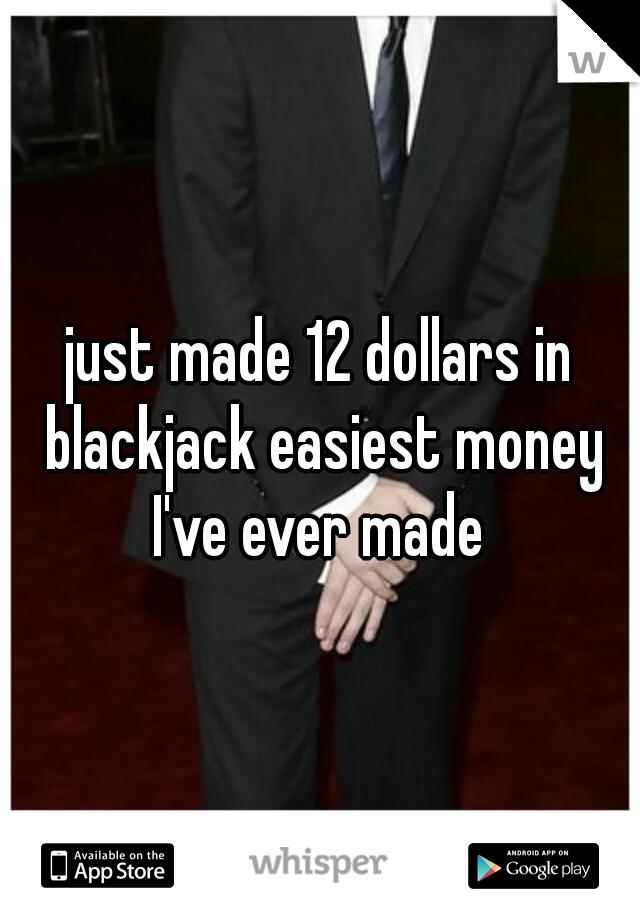 just made 12 dollars in blackjack easiest money I've ever made