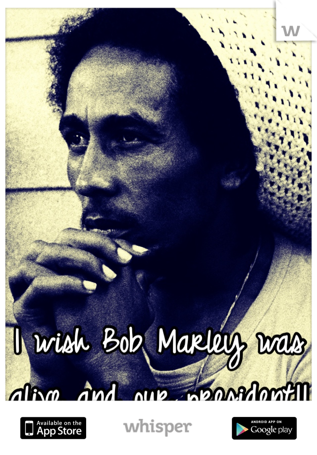 I wish Bob Marley was alive and our president!!