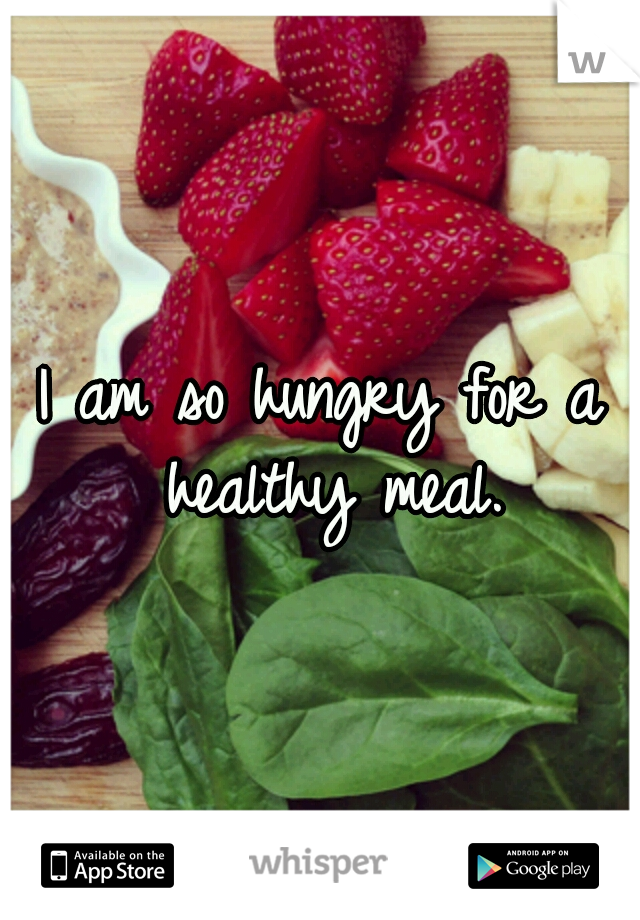 I am so hungry for a healthy meal.