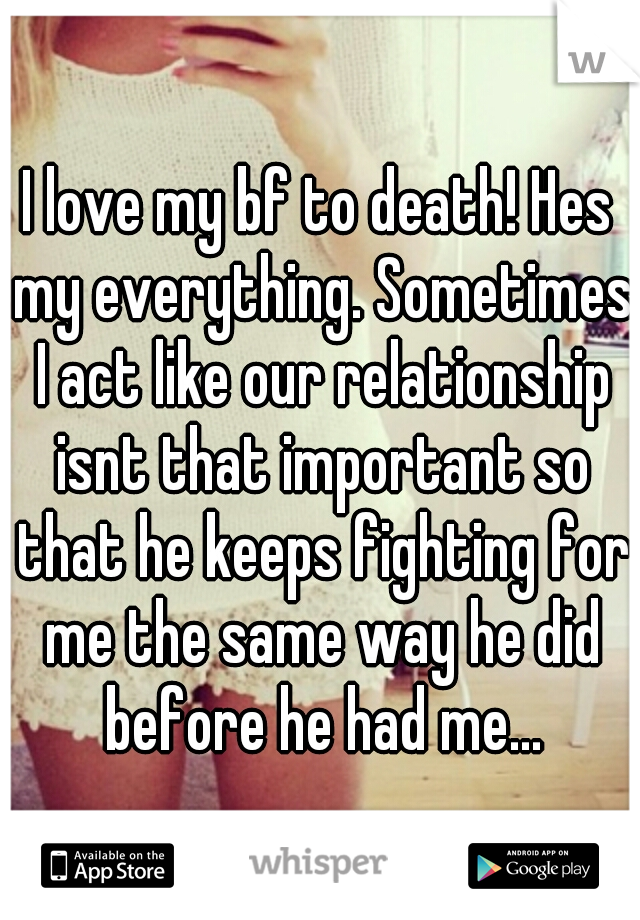 I love my bf to death! Hes my everything. Sometimes I act like our relationship isnt that important so that he keeps fighting for me the same way he did before he had me...