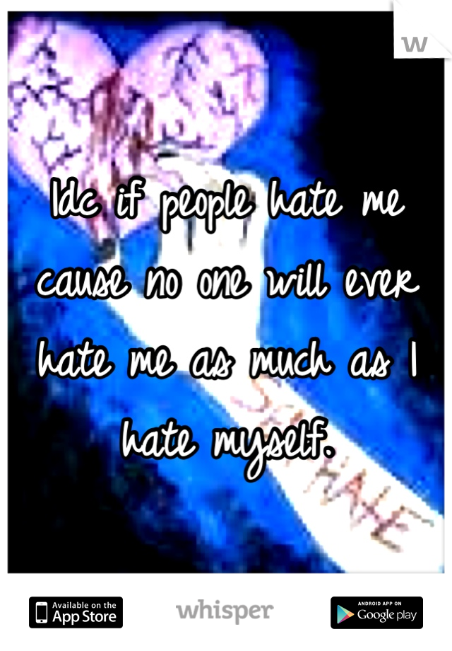 Idc if people hate me cause no one will ever hate me as much as I hate myself.