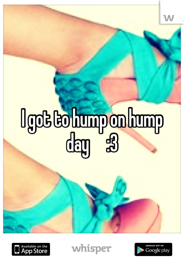 I got to hump on hump day     :3