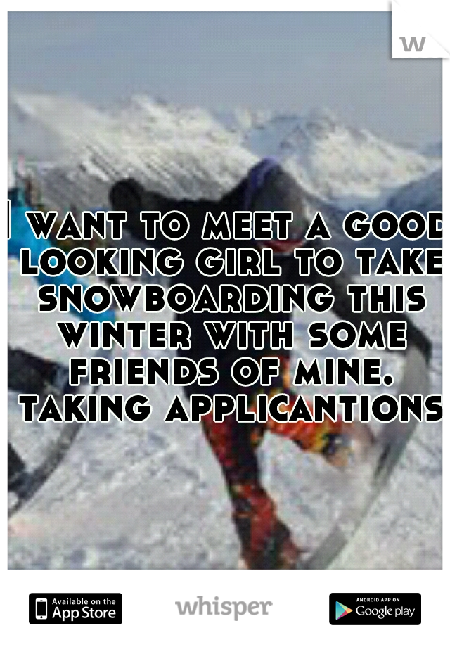 I want to meet a good looking girl to take snowboarding this winter with some friends of mine. taking applicantions