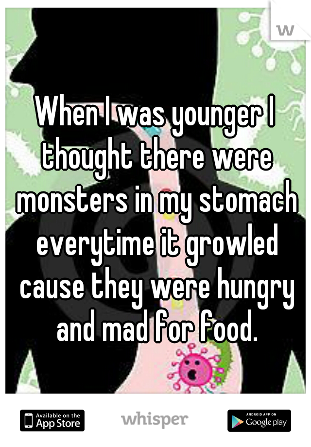 When I was younger I thought there were monsters in my stomach everytime it growled cause they were hungry and mad for food.