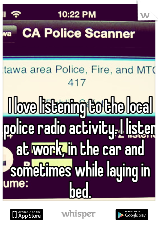 I love listening to the local police radio activity. I listen at work, in the car and sometimes while laying in bed.