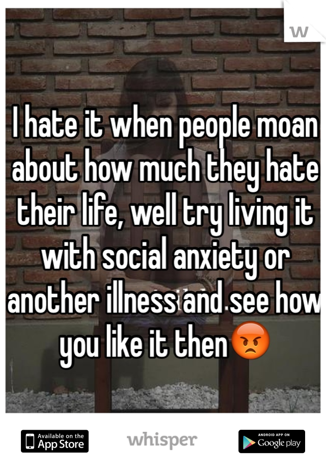 I hate it when people moan about how much they hate their life, well try living it with social anxiety or another illness and see how you like it then😡