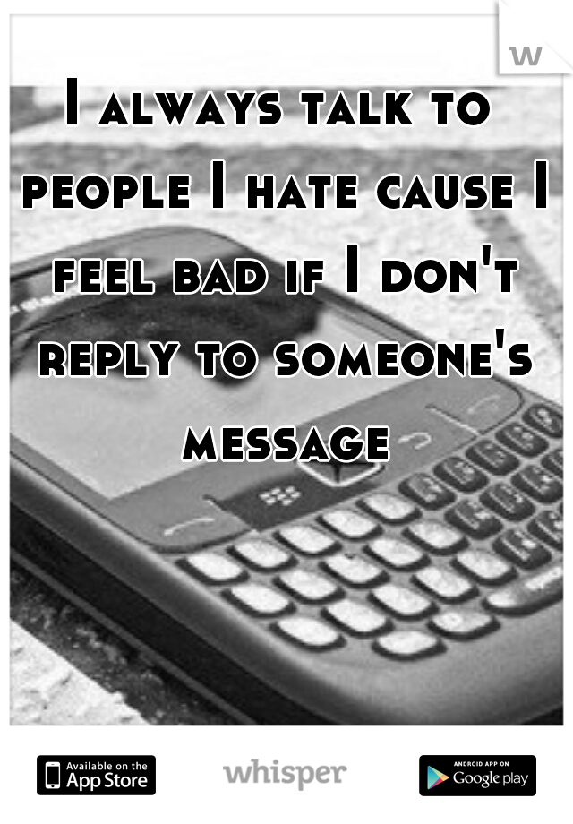 I always talk to people I hate cause I feel bad if I don't reply to someone's message