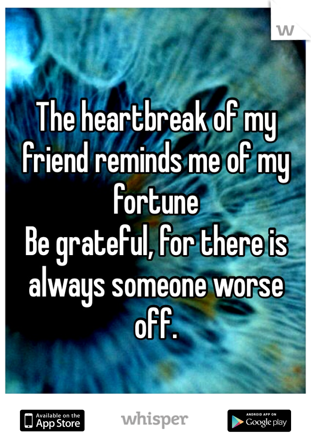 The heartbreak of my friend reminds me of my fortune  Be grateful, for there is always someone worse off.