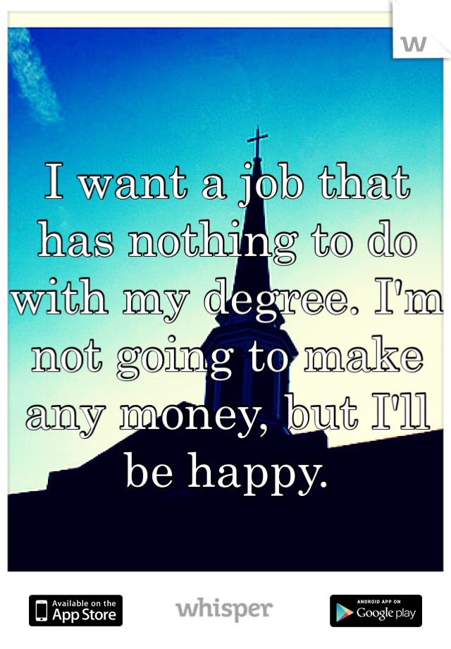 I want a job that has nothing to do with my degree. I'm not going to make any money, but I'll be happy.