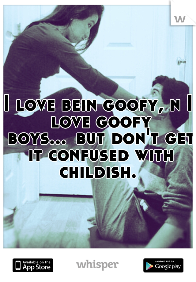 I love bein goofy, n I love goofy boys... but don't get it confused with childish.