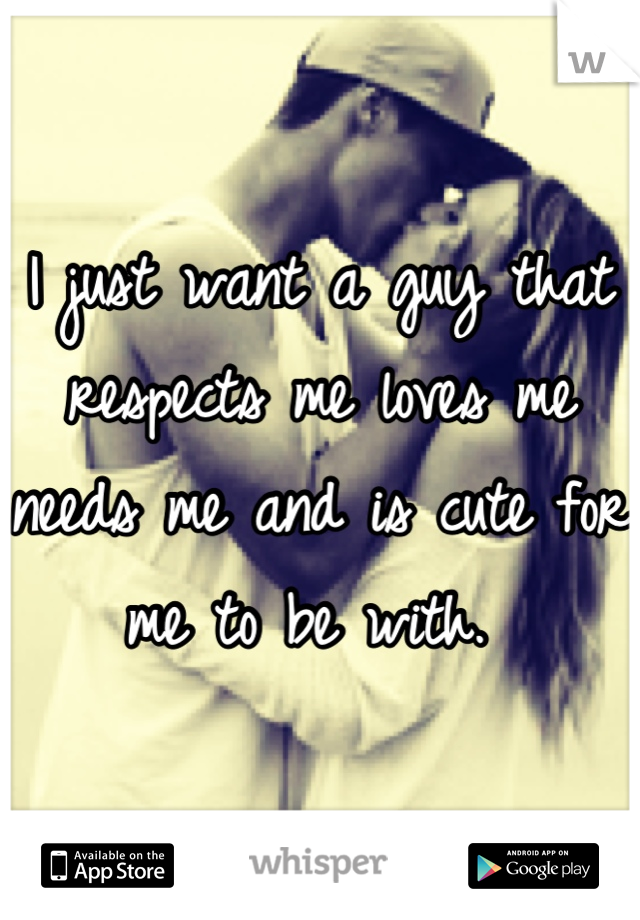 I just want a guy that respects me loves me needs me and is cute for me to be with.