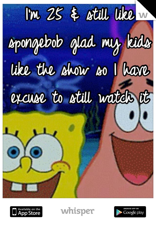 I'm 25 & still like spongebob glad my kids like the show so I have excuse to still watch it