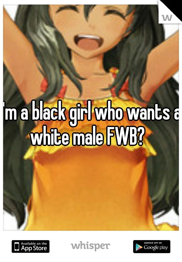 I'm a black girl who wants a white male FWB?