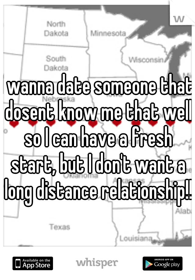 I wanna date someone that dosent know me that well so I can have a fresh start, but I don't want a long distance relationship!!