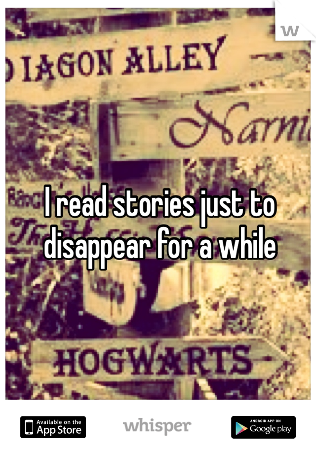 I read stories just to disappear for a while