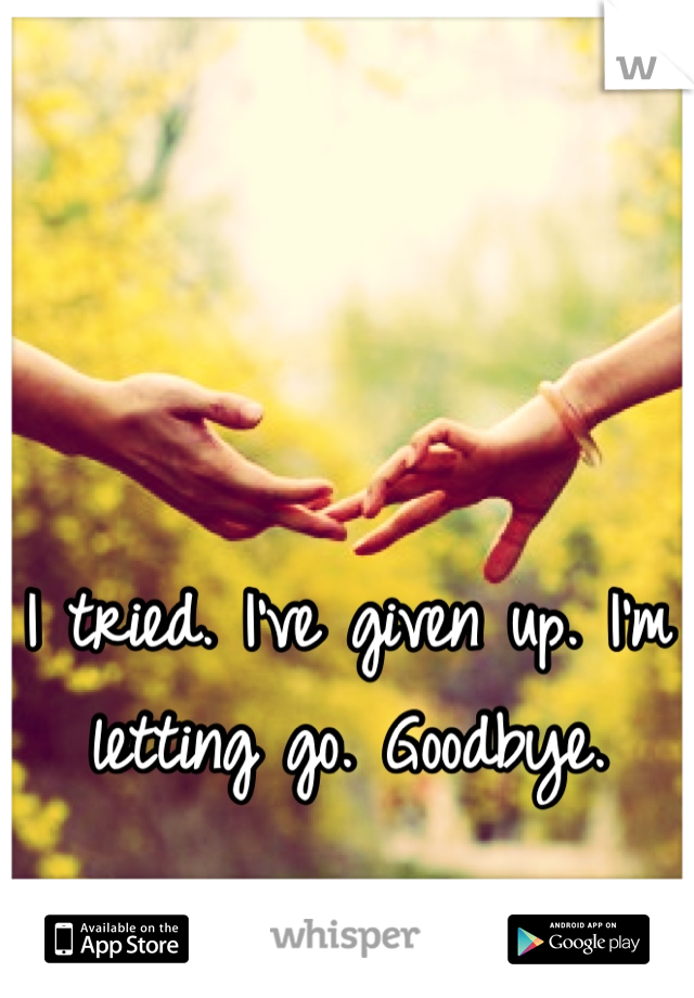 I tried. I've given up. I'm letting go. Goodbye.