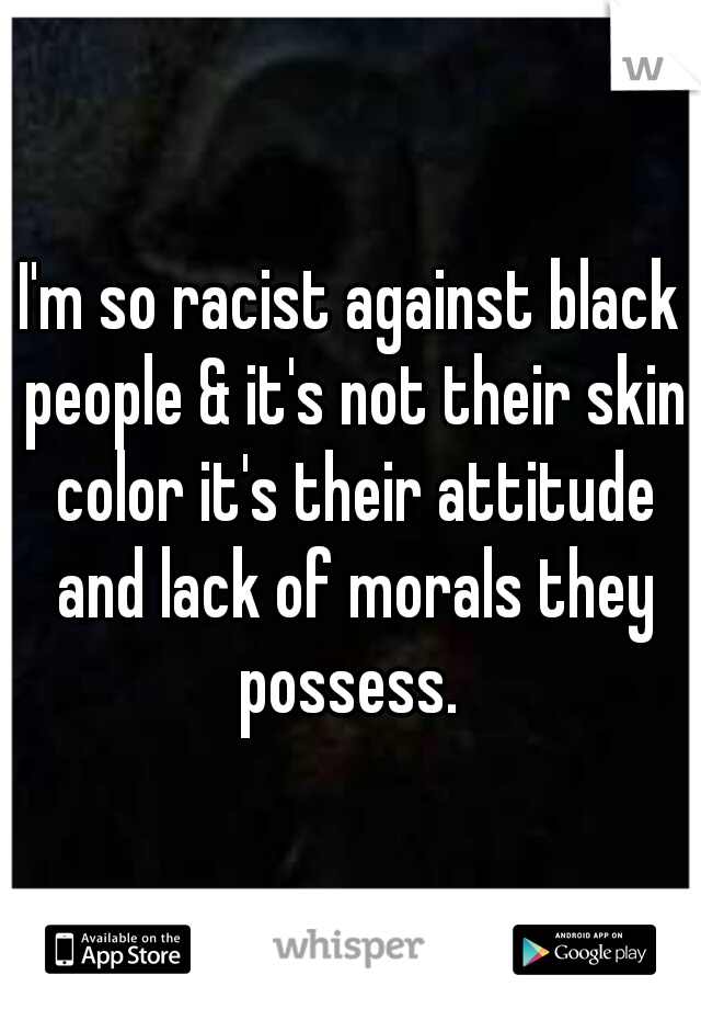 I'm so racist against black people & it's not their skin color it's their attitude and lack of morals they possess.