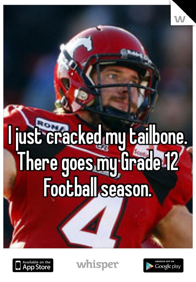 I just cracked my tailbone. There goes my Grade 12 Football season.