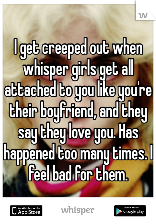 I get creeped out when whisper girls get all attached to you like you're their boyfriend, and they say they love you. Has happened too many times. I feel bad for them.