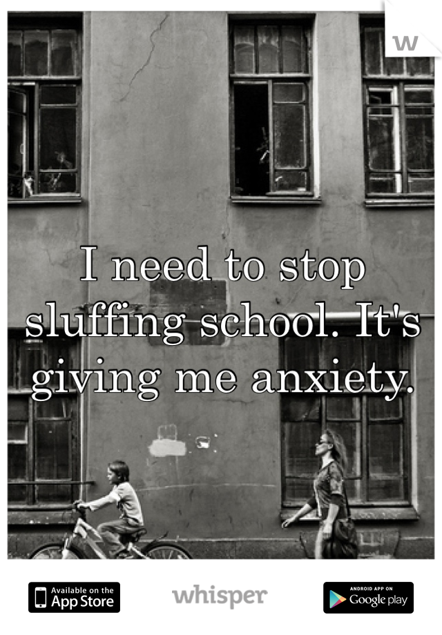 I need to stop sluffing school. It's giving me anxiety.