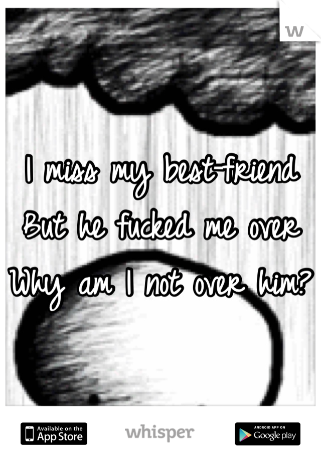 I miss my best-friend  But he fucked me over Why am I not over him?
