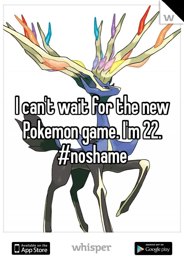 I can't wait for the new Pokemon game. I'm 22. #noshame