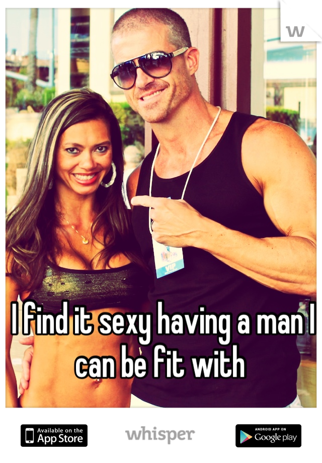 I find it sexy having a man I can be fit with