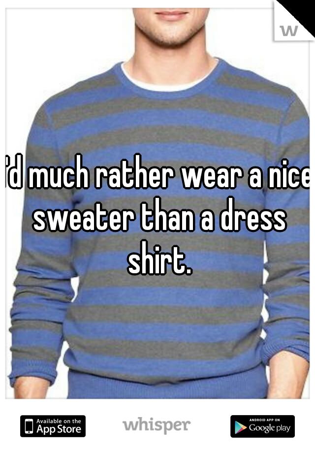 I'd much rather wear a nice sweater than a dress shirt.