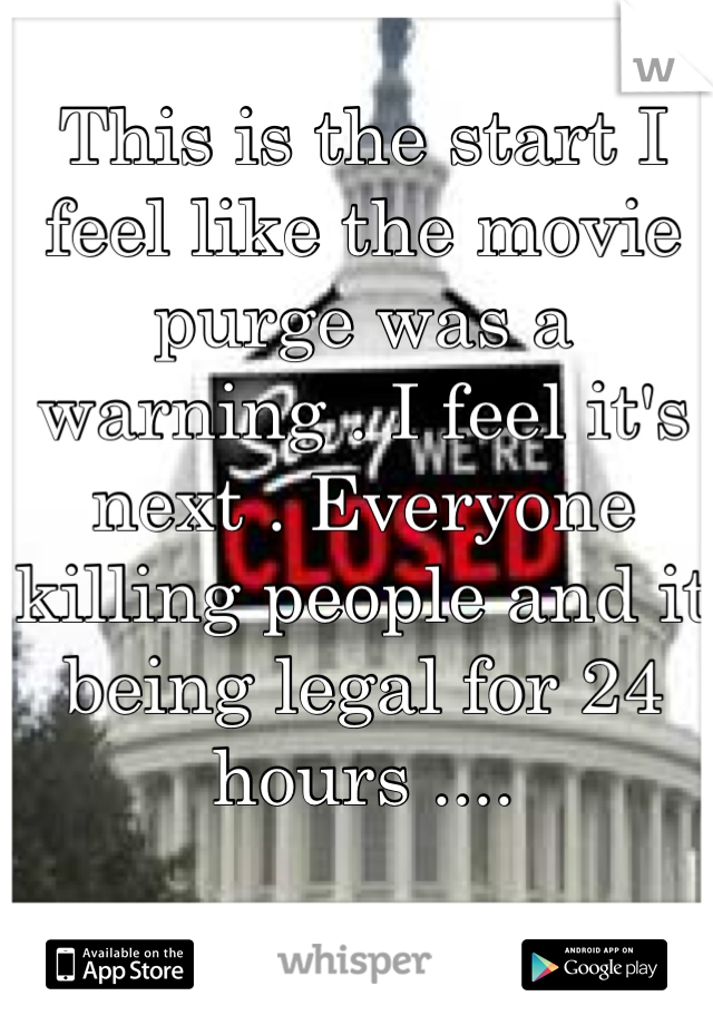 This is the start I feel like the movie purge was a warning . I feel it's next . Everyone killing people and it being legal for 24 hours ....
