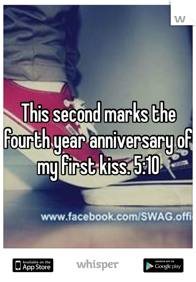 This second marks the fourth year anniversary of my first kiss. 5:10