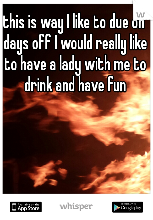 this is way I like to due on days off I would really like to have a lady with me to drink and have fun