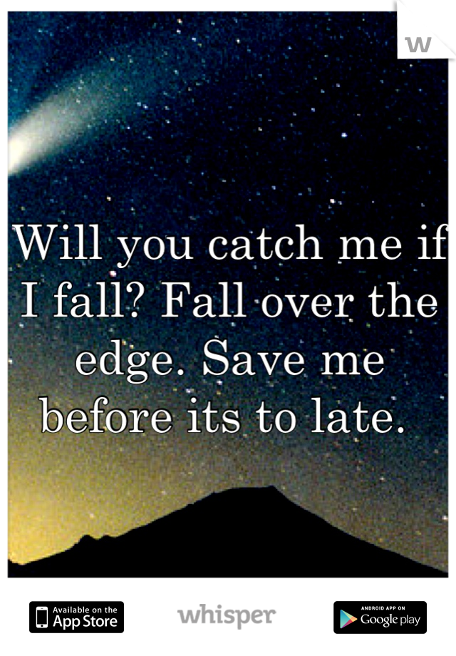 Will you catch me if I fall? Fall over the edge. Save me before its to late.