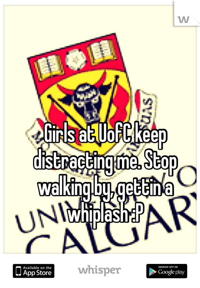 Girls at UofC keep distracting me. Stop walking by, gettin a whiplash :P
