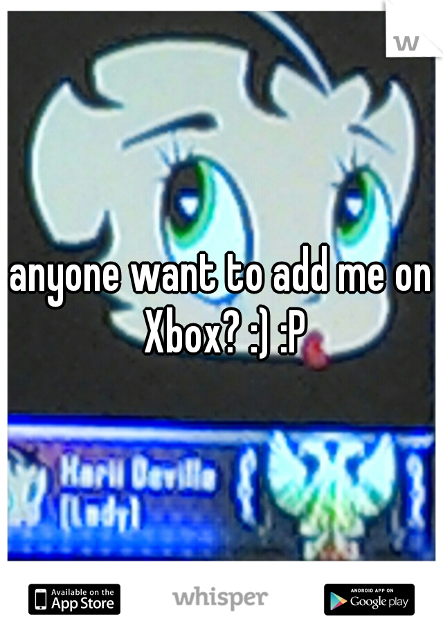 anyone want to add me on Xbox? :) :P