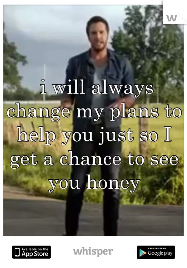 i will always change my plans to help you just so I get a chance to see you honey