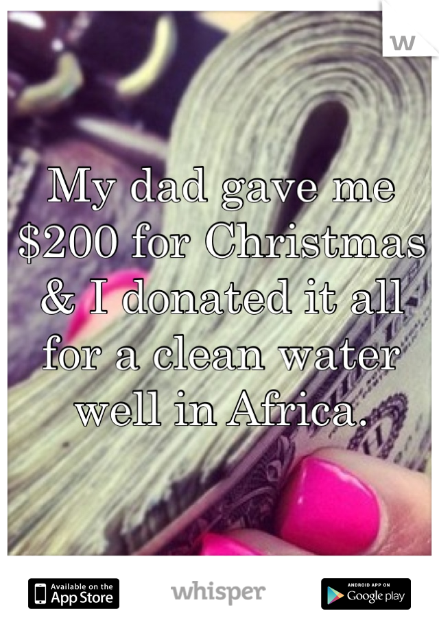 My dad gave me $200 for Christmas & I donated it all for a clean water well in Africa.