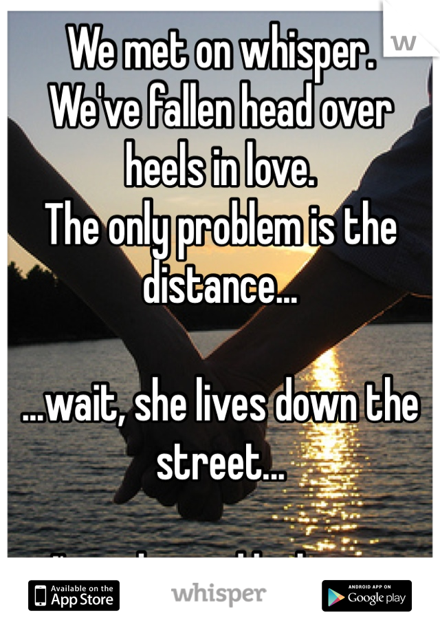 We met on whisper.  We've fallen head over heels in love. The only problem is the distance...  ...wait, she lives down the street...  ...I'm a damned lucky man.