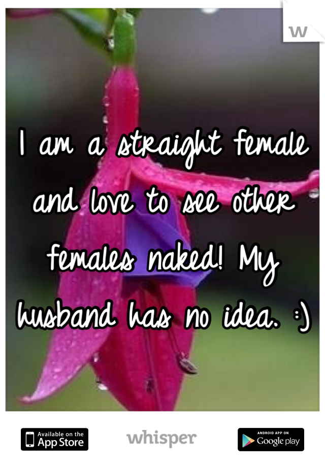 I am a straight female and love to see other females naked! My husband has no idea. :)