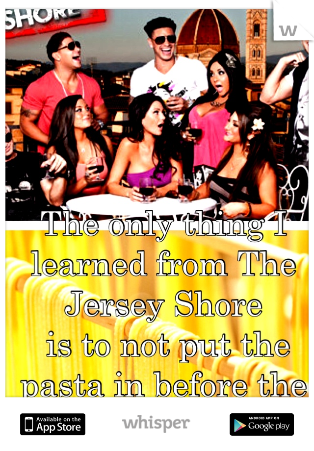 The only thing I learned from The Jersey Shore  is to not put the pasta in before the water boils