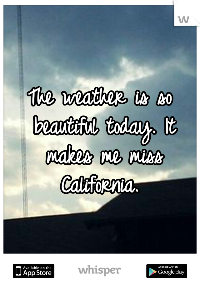 The weather is so beautiful today. It makes me miss California.